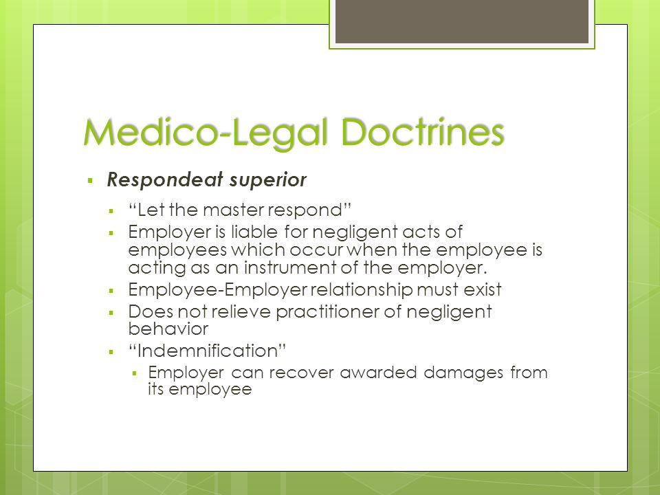 "Medico-Legal Doctrines  Respondeat superior  ""Let the master respond""  Employer is liable for negligent acts of employees which occur when the empl"