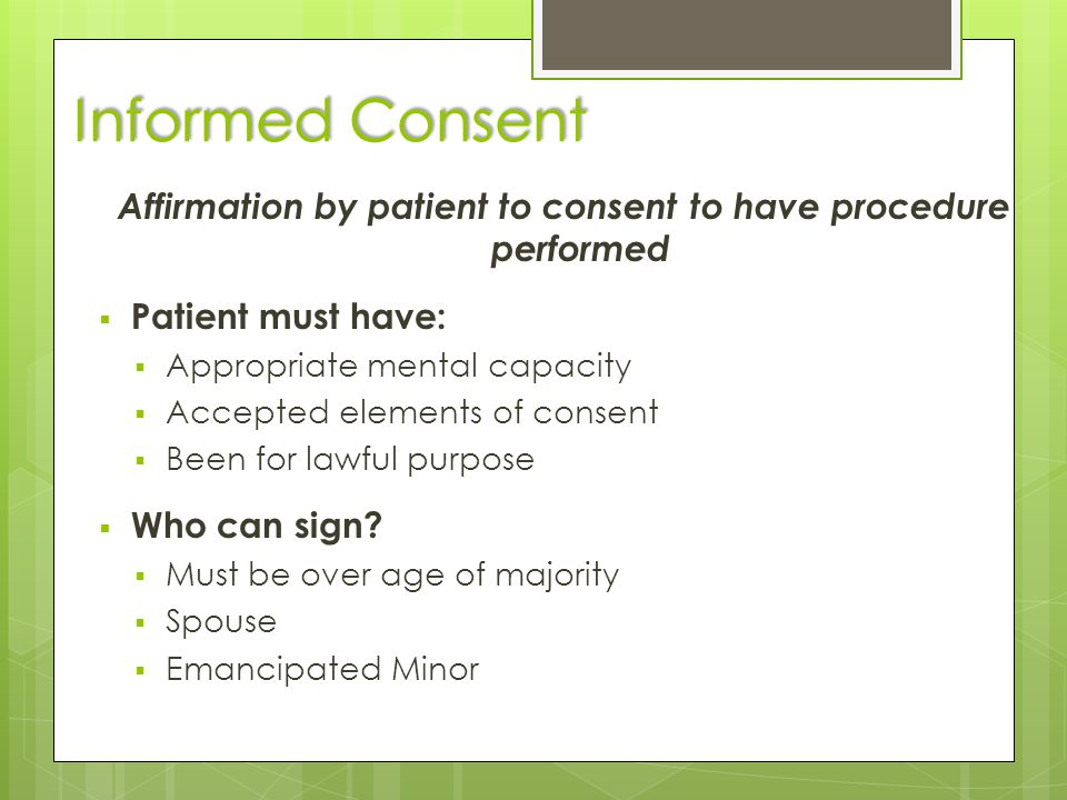 Informed Consent Affirmation by patient to consent to have procedure performed  Patient must have:  Appropriate mental capacity  Accepted elements of consent  Been for lawful purpose  Who can sign.