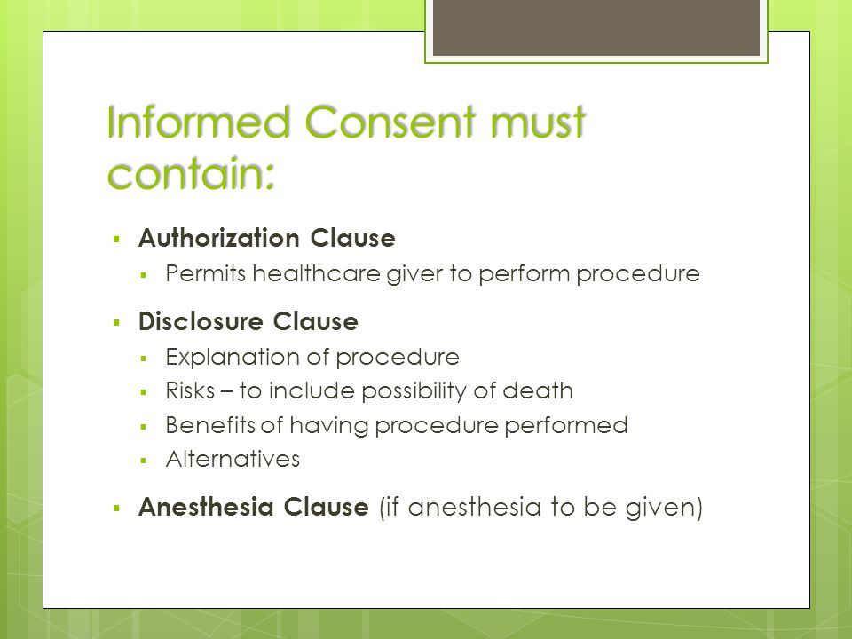 Informed Consent must contain:  Authorization Clause  Permits healthcare giver to perform procedure  Disclosure Clause  Explanation of procedure  Risks – to include possibility of death  Benefits of having procedure performed  Alternatives  Anesthesia Clause (if anesthesia to be given)