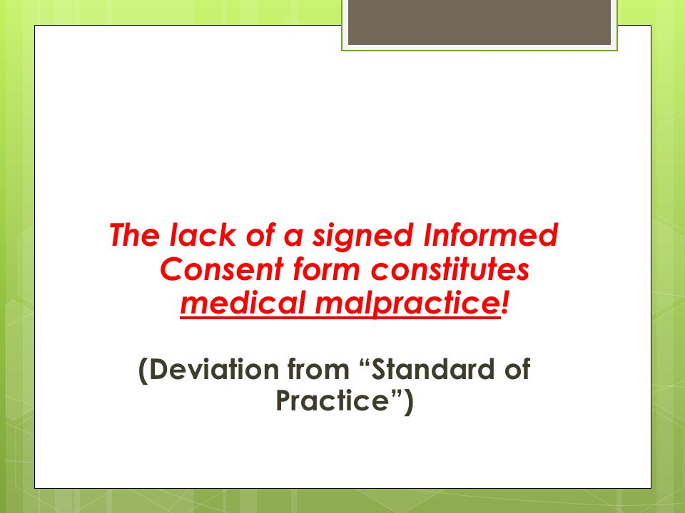 The lack of a signed Informed Consent form constitutes medical malpractice.