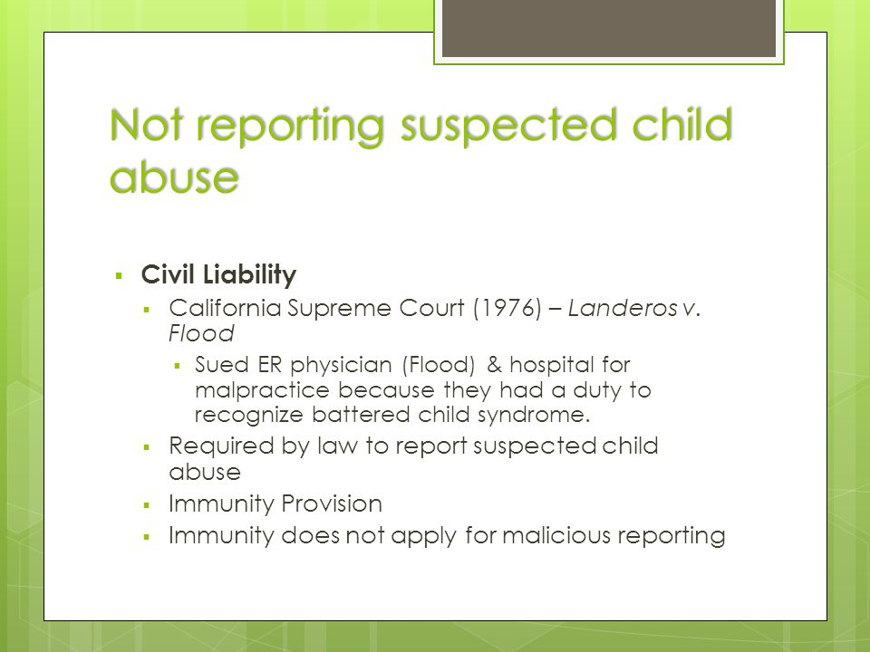 Not reporting suspected child abuse  Civil Liability  California Supreme Court (1976) – Landeros v.