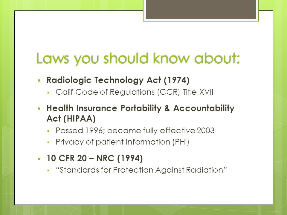 Laws you should know about:  Radiologic Technology Act (1974)  Calif Code of Regulations (CCR) Title XVII  Health Insurance Portability & Accountability Act (HIPAA)  Passed 1996; became fully effective 2003  Privacy of patient information (PHI)  10 CFR 20 – NRC (1994)  Standards for Protection Against Radiation