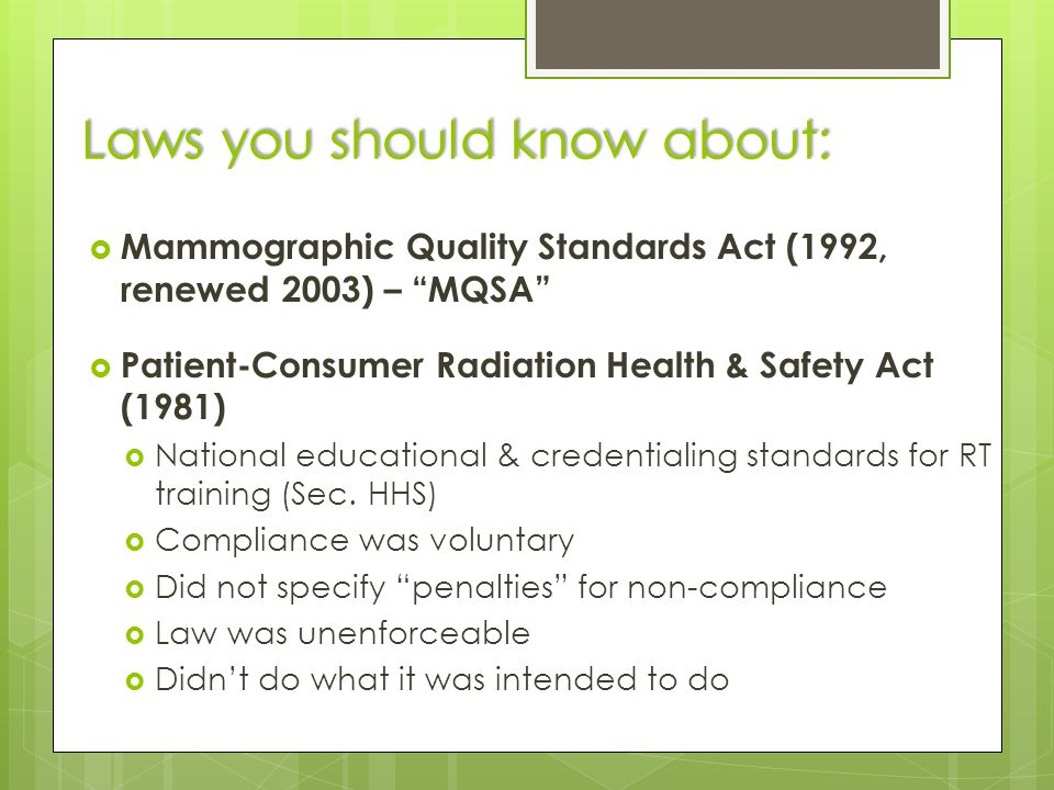 Laws you should know about:  Mammographic Quality Standards Act (1992, renewed 2003) – MQSA  Patient-Consumer Radiation Health & Safety Act (1981)  National educational & credentialing standards for RT training (Sec.