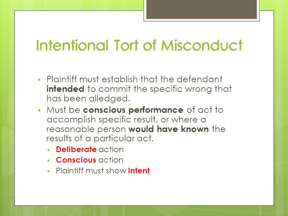 Intentional Tort of Misconduct  Plaintiff must establish that the defendant intended to commit the specific wrong that has been alledged.  Must be c