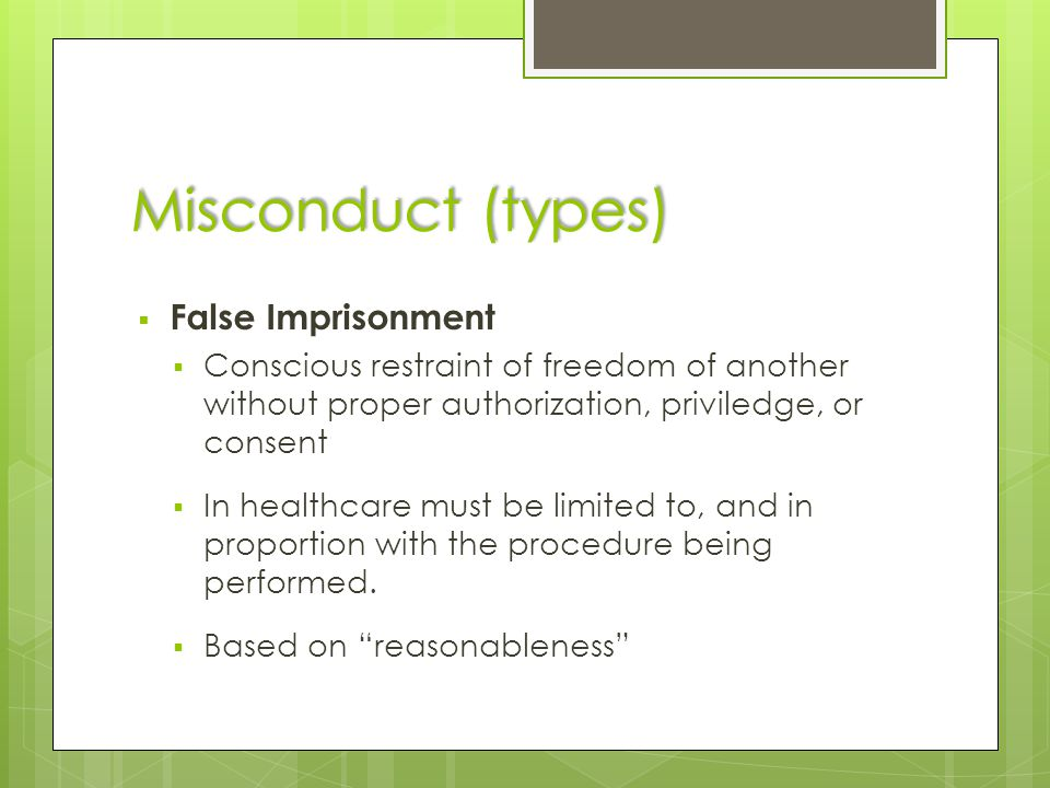 Misconduct (types)  False Imprisonment  Conscious restraint of freedom of another without proper authorization, priviledge, or consent  In healthca