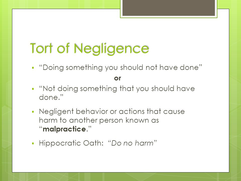 "Tort of Negligence  ""Doing something you should not have done"" or  ""Not doing something that you should have done.""  Negligent behavior or actions"