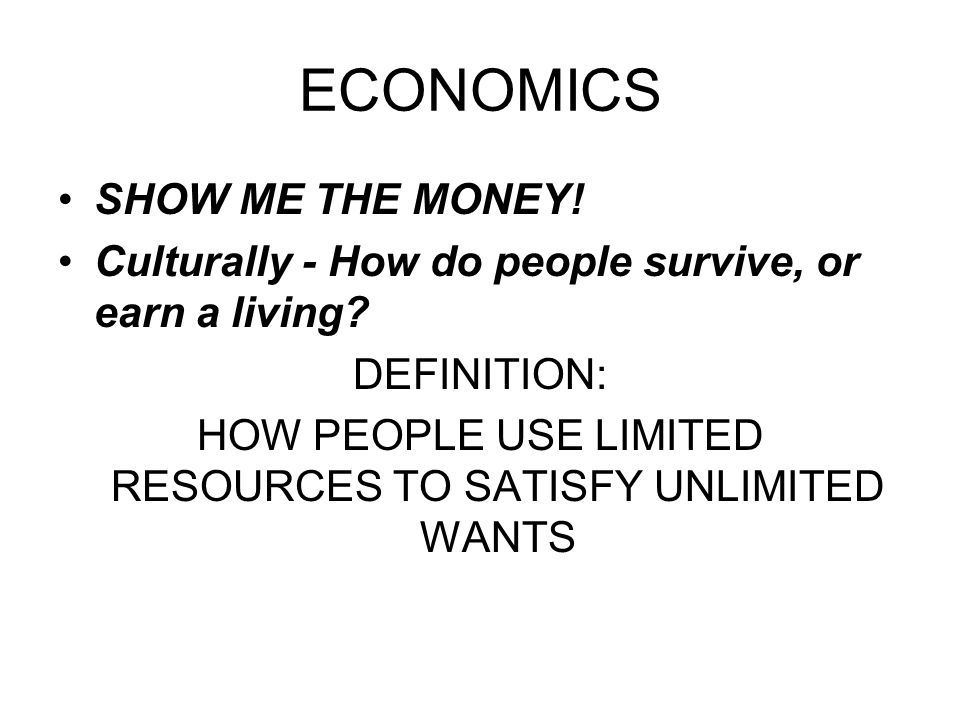 ECONOMICS SHOW ME THE MONEY! Culturally - How do people survive, or earn a living? DEFINITION: HOW PEOPLE USE LIMITED RESOURCES TO SATISFY UNLIMITED W