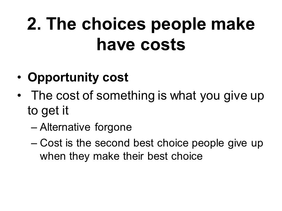 2. The choices people make have costs Opportunity cost The cost of something is what you give up to get it –Alternative forgone –Cost is the second be