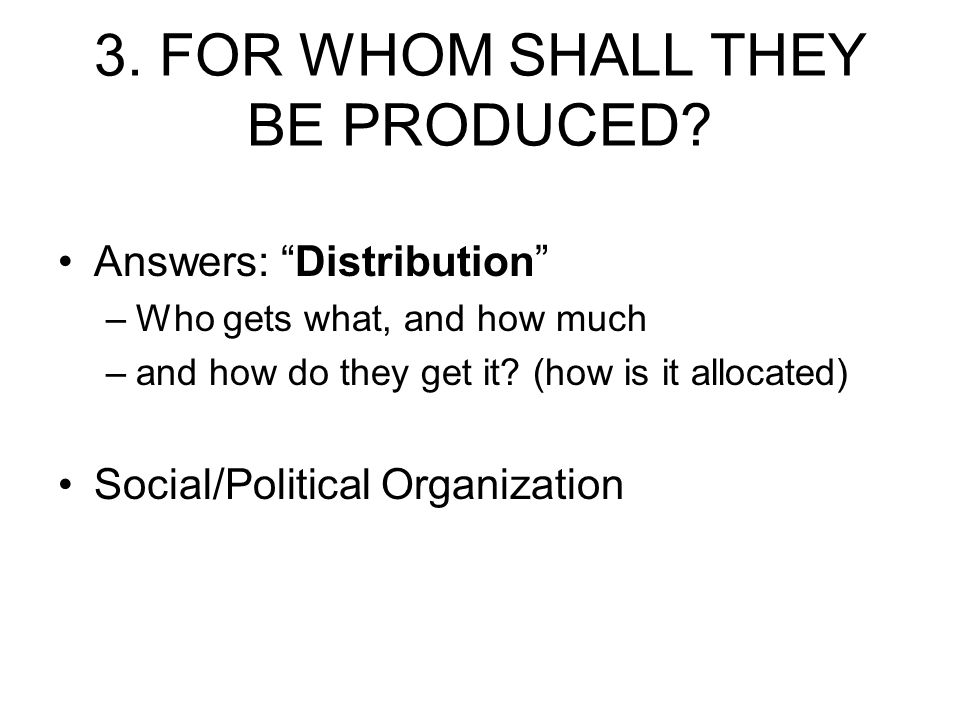 """3. FOR WHOM SHALL THEY BE PRODUCED? Answers: """"Distribution"""" –Who gets what, and how much –and how do they get it? (how is it allocated) Social/Politic"""