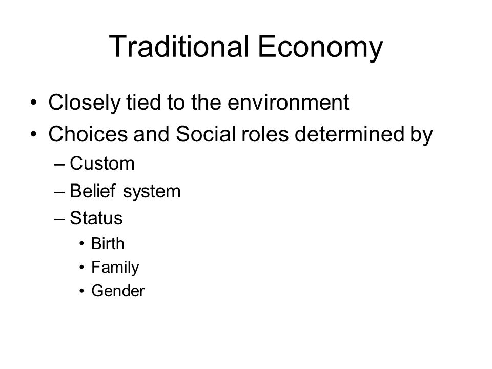 Traditional Economy Closely tied to the environment Choices and Social roles determined by –Custom –Belief system –Status Birth Family Gender