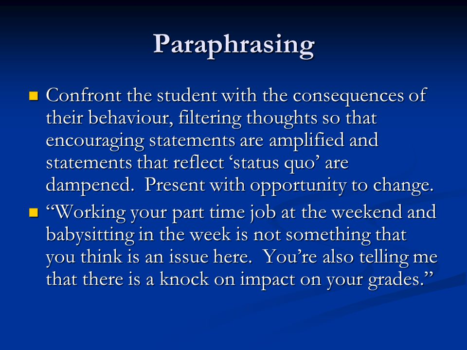 Paraphrasing Confront the student with the consequences of their behaviour, filtering thoughts so that encouraging statements are amplified and statements that reflect 'status quo' are dampened.