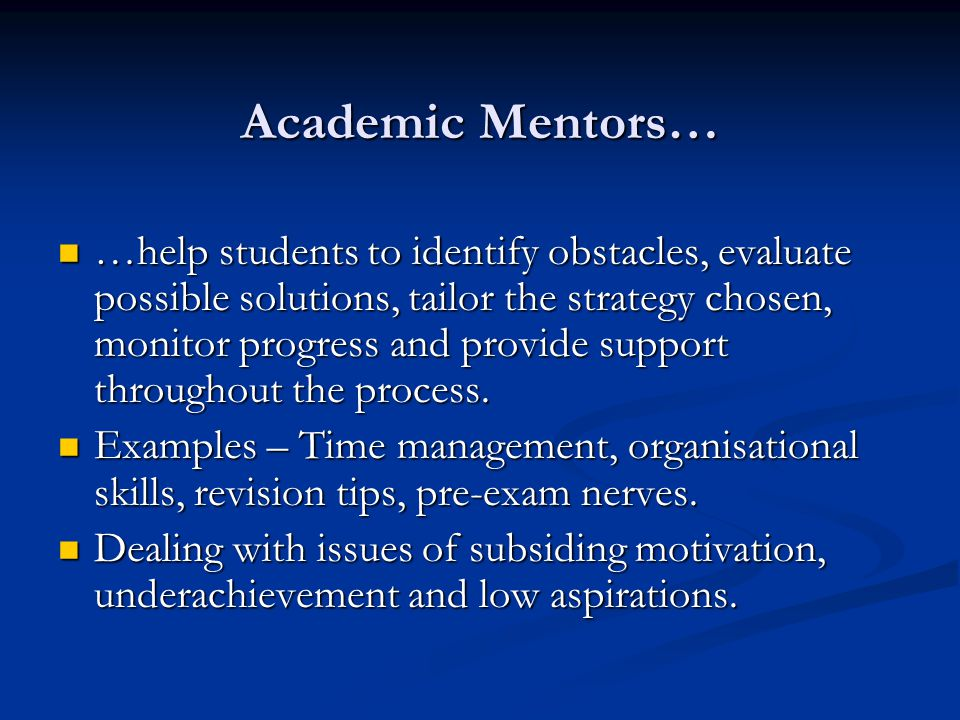 Academic Mentors… …help students to identify obstacles, evaluate possible solutions, tailor the strategy chosen, monitor progress and provide support throughout the process.