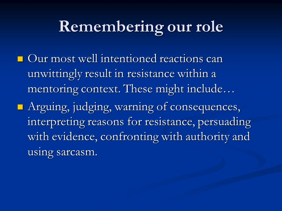 Remembering our role Our most well intentioned reactions can unwittingly result in resistance within a mentoring context.