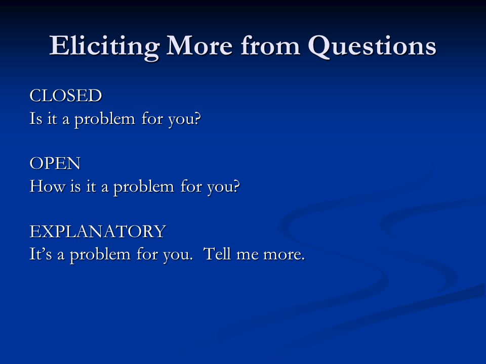 Eliciting More from Questions CLOSED Is it a problem for you.