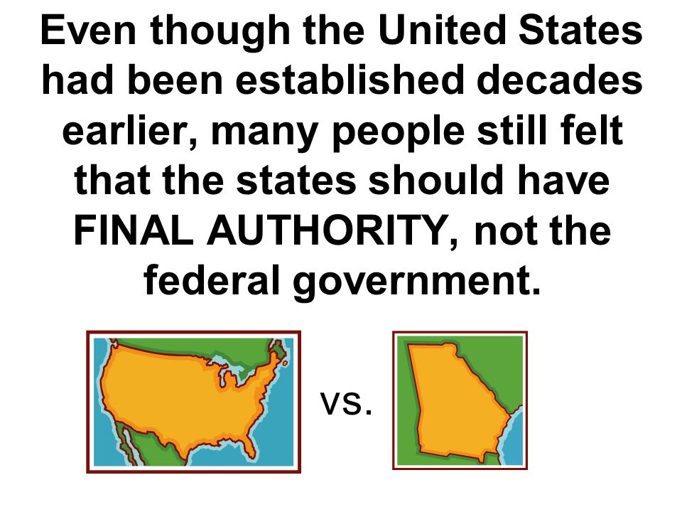 Even though the United States had been established decades earlier, many people still felt that the states should have FINAL AUTHORITY, not the federal government.