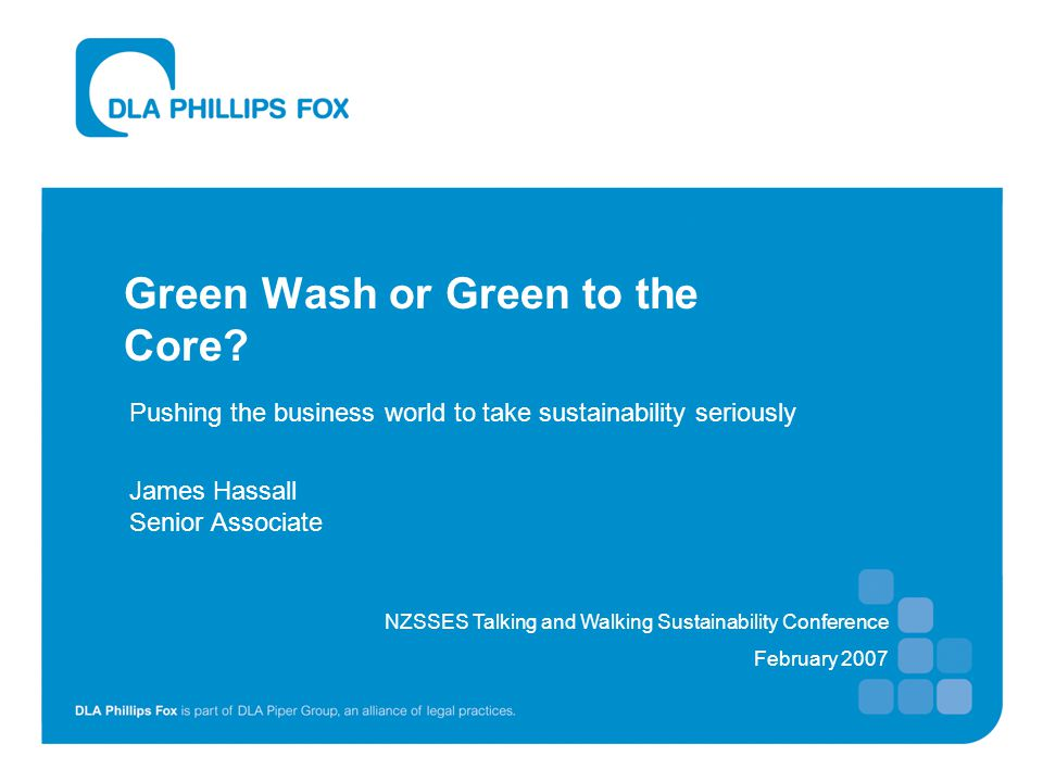 Green Wash or Green to the Core? Pushing the business world to take sustainability seriously James Hassall Senior Associate NZSSES Talking and Walking