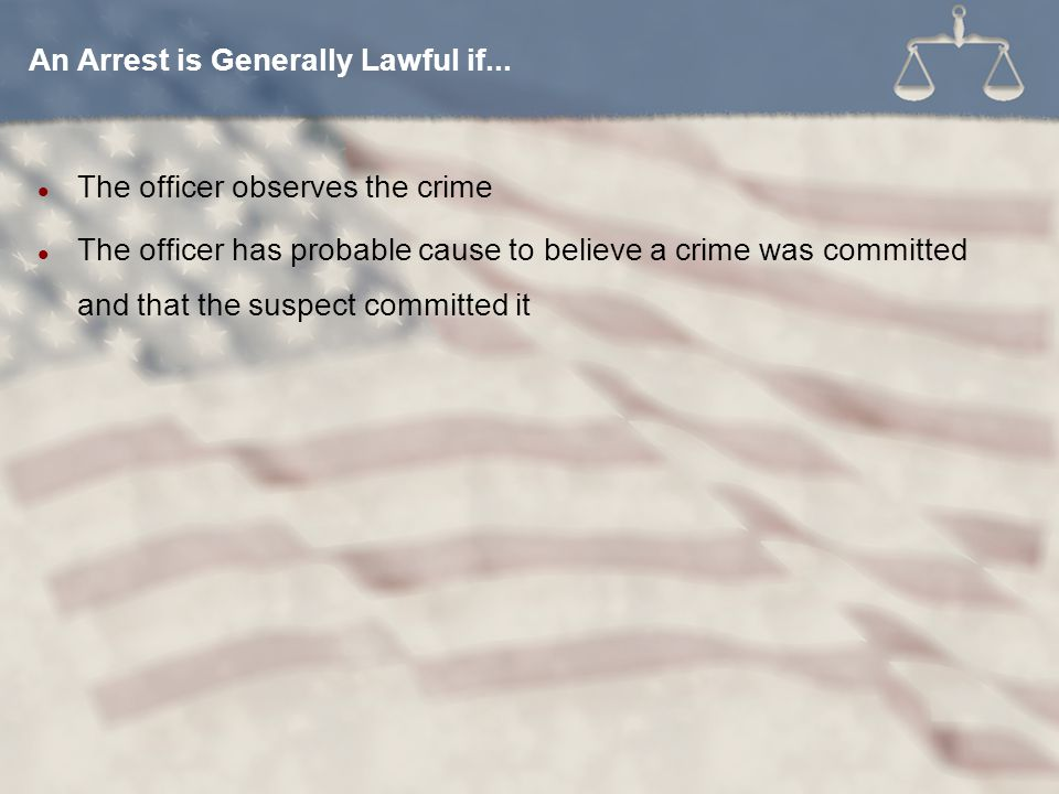 The officer observes the crime The officer has probable cause to believe a crime was committed and that the suspect committed it An Arrest is Generally Lawful if...
