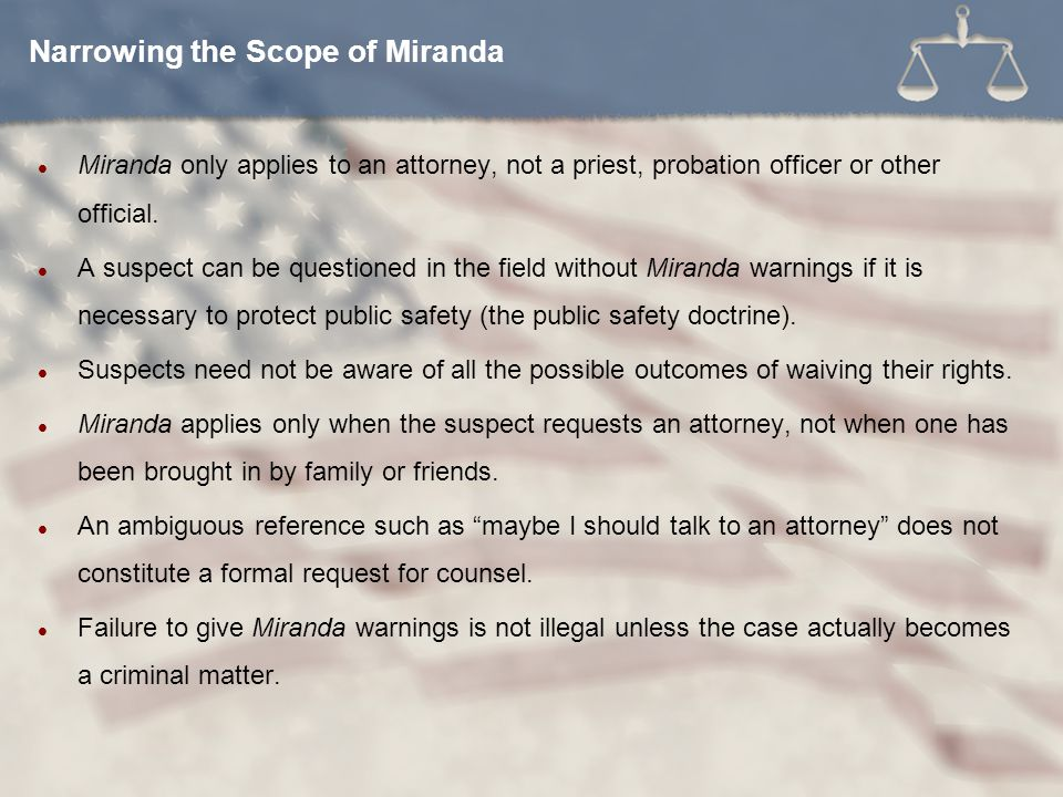 Miranda only applies to an attorney, not a priest, probation officer or other official. A suspect can be questioned in the field without Miranda warni