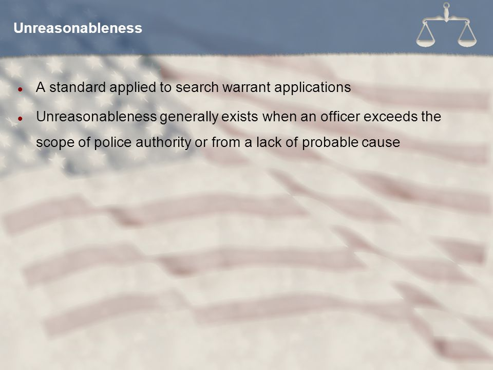 A standard applied to search warrant applications Unreasonableness generally exists when an officer exceeds the scope of police authority or from a lack of probable cause Unreasonableness