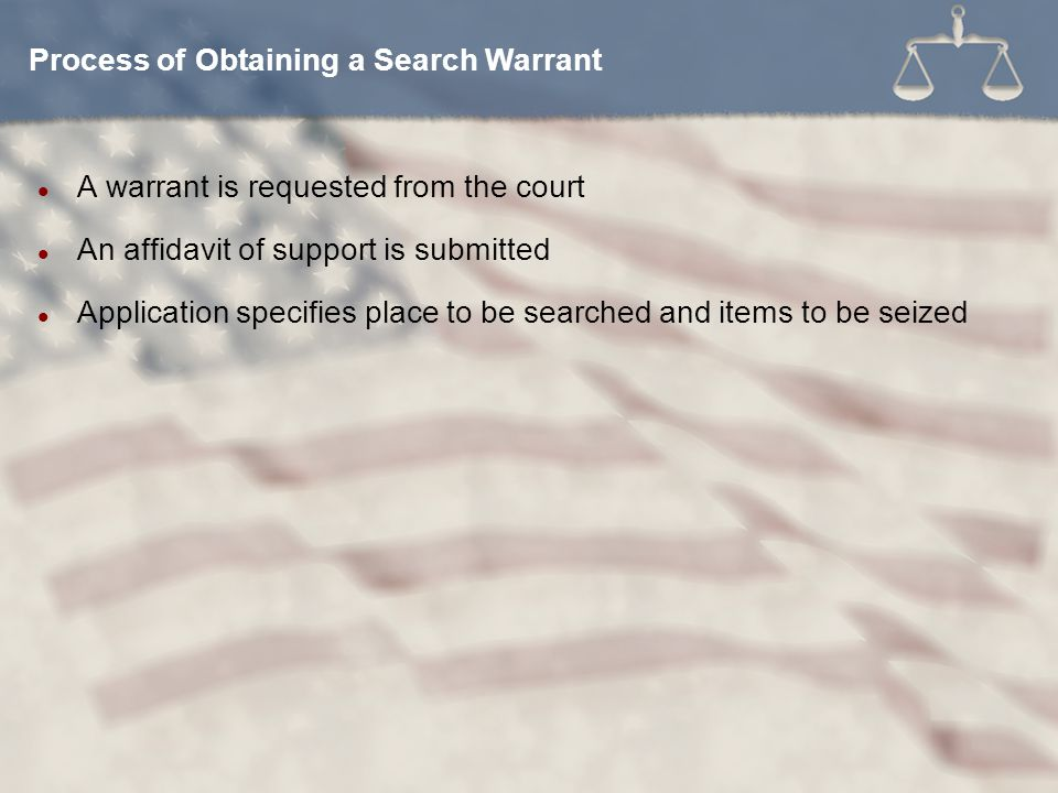 A warrant is requested from the court An affidavit of support is submitted Application specifies place to be searched and items to be seized Process o