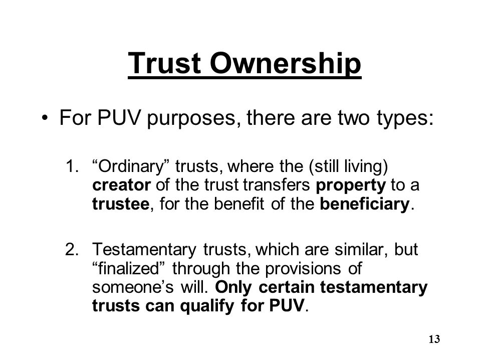 "Trust Ownership For PUV purposes, there are two types: 1.""Ordinary"" trusts, where the (still living) creator of the trust transfers property to a trus"