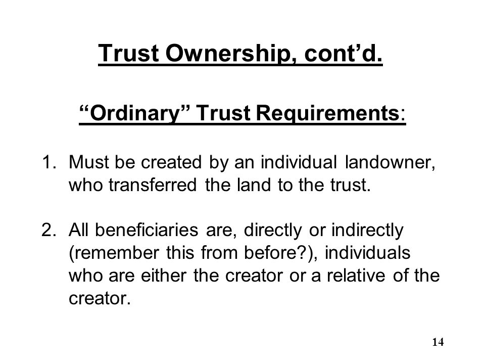 "Trust Ownership, cont'd. ""Ordinary"" Trust Requirements: 1.Must be created by an individual landowner, who transferred the land to the trust. 2.All ben"