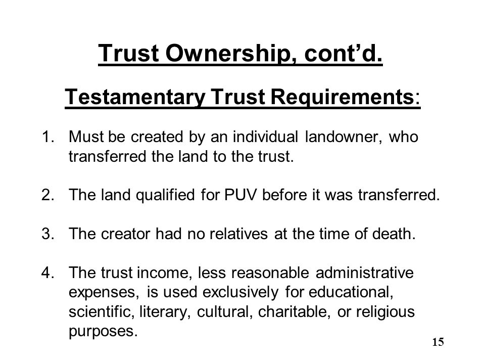 Trust Ownership, cont'd. Testamentary Trust Requirements: 1.Must be created by an individual landowner, who transferred the land to the trust. 2.The l