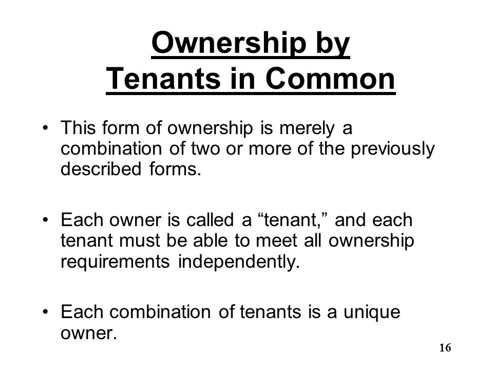Ownership by Tenants in Common This form of ownership is merely a combination of two or more of the previously described forms. Each owner is called a