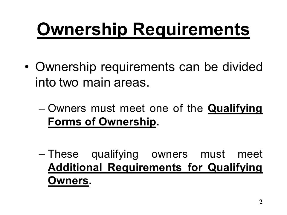 Ownership Requirements Ownership requirements can be divided into two main areas. –Owners must meet one of the Qualifying Forms of Ownership. –These q