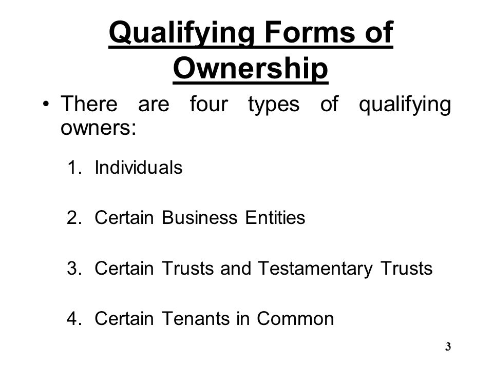 Qualifying Forms of Ownership There are four types of qualifying owners: 1.Individuals 2.Certain Business Entities 3.Certain Trusts and Testamentary T