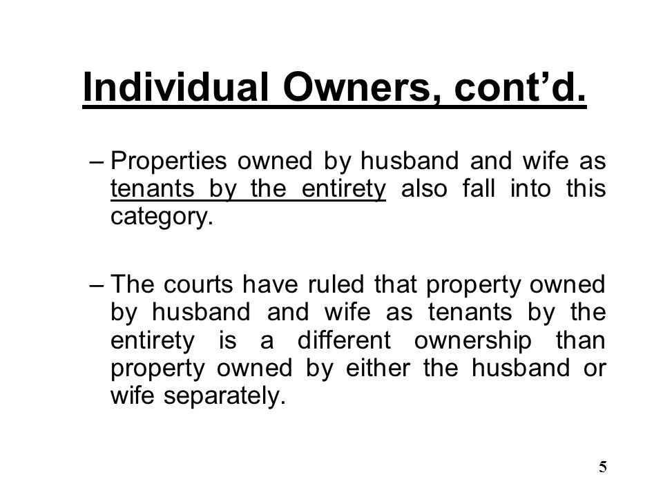 Individual Owners, cont'd. –Properties owned by husband and wife as tenants by the entirety also fall into this category. –The courts have ruled that
