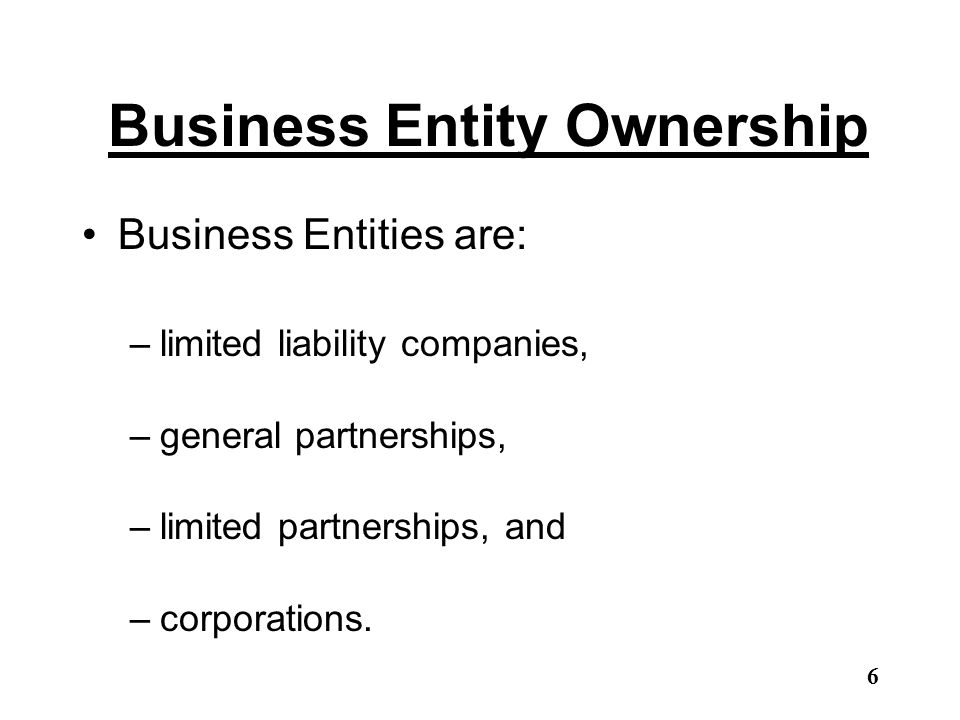 Business Entity Ownership Business Entities are: –limited liability companies, –general partnerships, –limited partnerships, and –corporations. 6