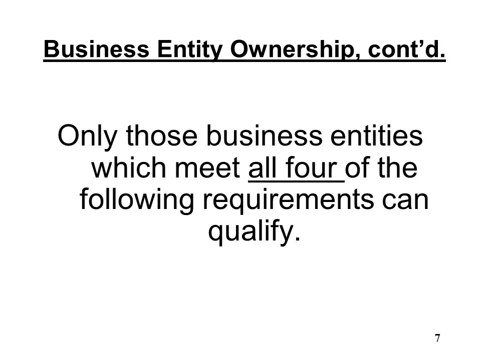 Business Entity Ownership, cont'd. Only those business entities which meet all four of the following requirements can qualify. 7