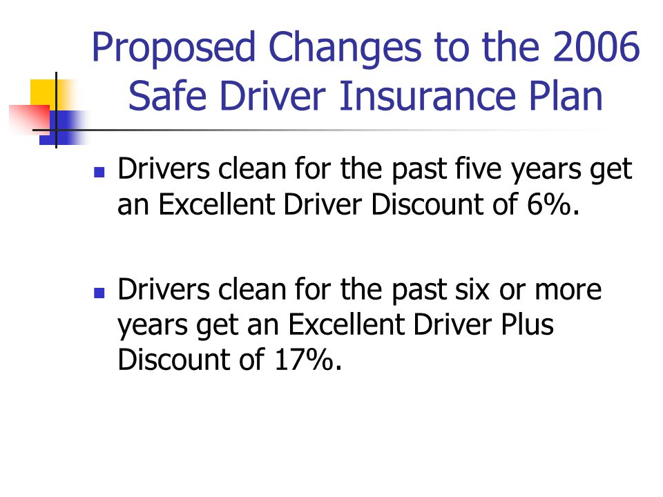 Proposed Changes to the 2006 Safe Driver Insurance Plan Drivers clean for the past five years get an Excellent Driver Discount of 6%.