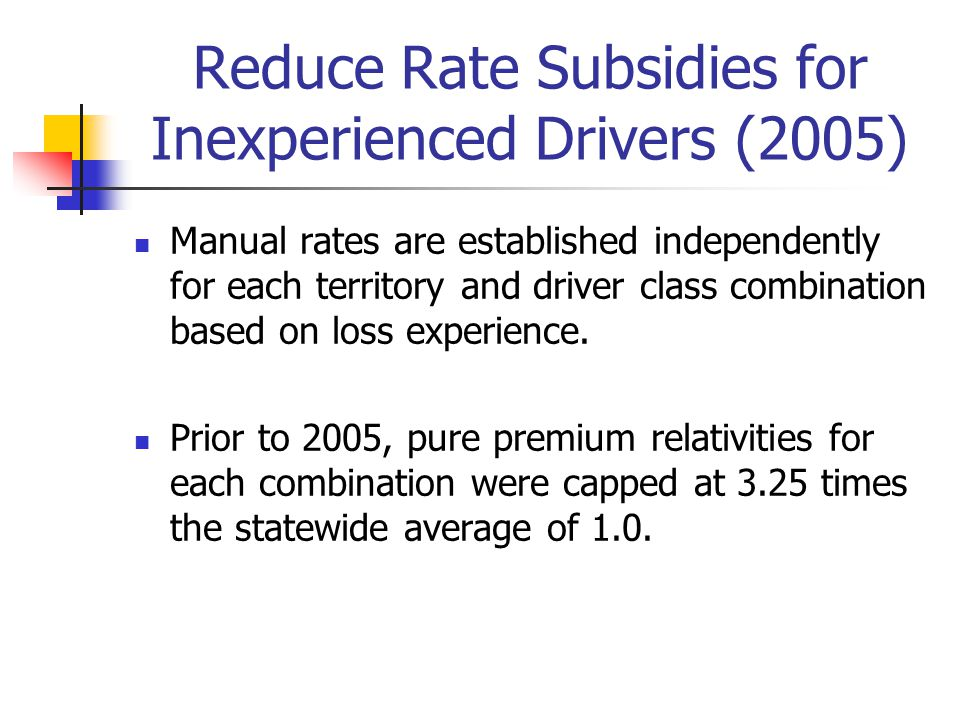 Reduce Rate Subsidies for Inexperienced Drivers (2005) Manual rates are established independently for each territory and driver class combination based on loss experience.