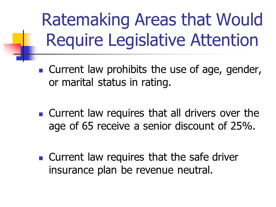 Ratemaking Areas that Would Require Legislative Attention Current law prohibits the use of age, gender, or marital status in rating. Current law requi