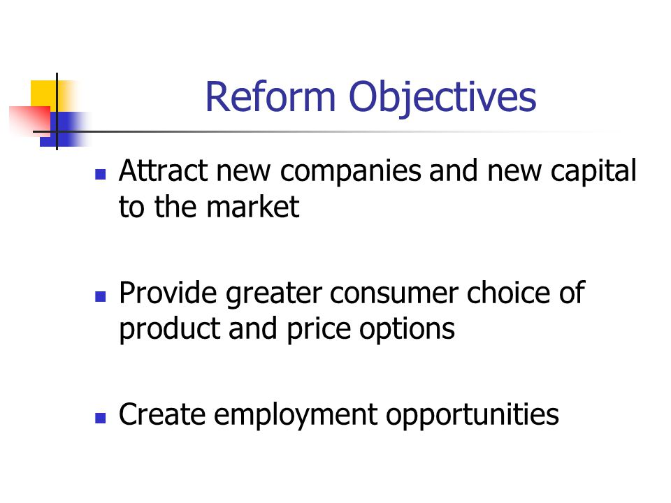 Reform Objectives Attract new companies and new capital to the market Provide greater consumer choice of product and price options Create employment opportunities
