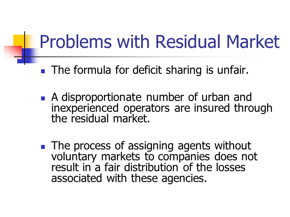 Problems with Residual Market The formula for deficit sharing is unfair. A disproportionate number of urban and inexperienced operators are insured th
