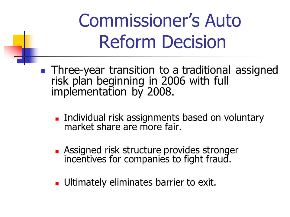 Commissioner's Auto Reform Decision Three-year transition to a traditional assigned risk plan beginning in 2006 with full implementation by 2008. Indi