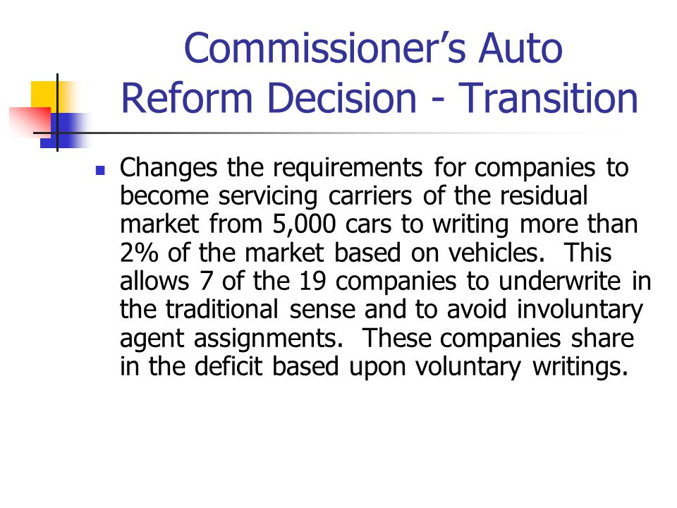 Commissioner's Auto Reform Decision - Transition Changes the requirements for companies to become servicing carriers of the residual market from 5,000 cars to writing more than 2% of the market based on vehicles.