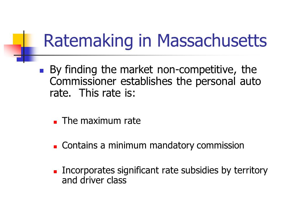 Ratemaking in Massachusetts By finding the market non-competitive, the Commissioner establishes the personal auto rate. This rate is: The maximum rate