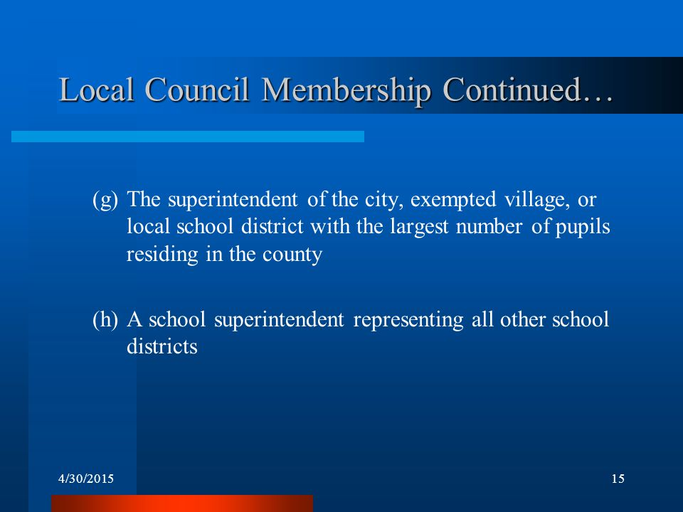 4/30/201515 Local Council Membership Continued… (g)The superintendent of the city, exempted village, or local school district with the largest number