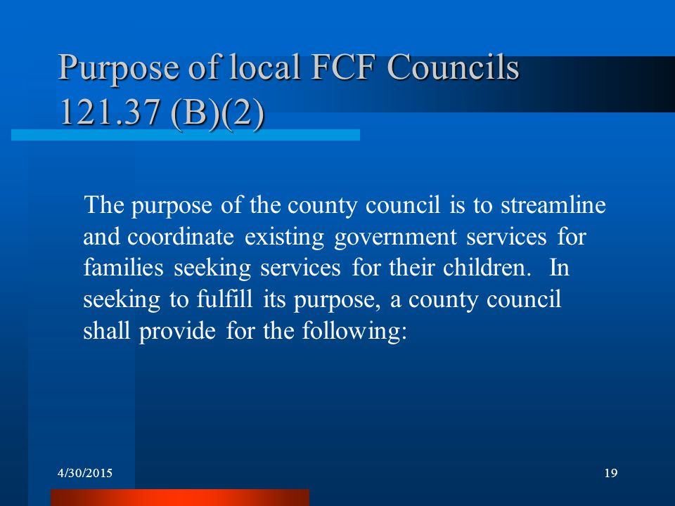 4/30/201519 Purpose of local FCF Councils 121.37 (B)(2) The purpose of the county council is to streamline and coordinate existing government services