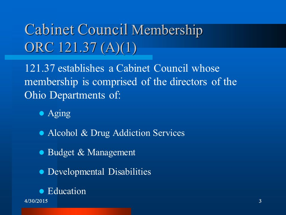 4/30/20153 Cabinet Council Membership ORC 121.37 (A)(1) 121.37 establishes a Cabinet Council whose membership is comprised of the directors of the Ohi