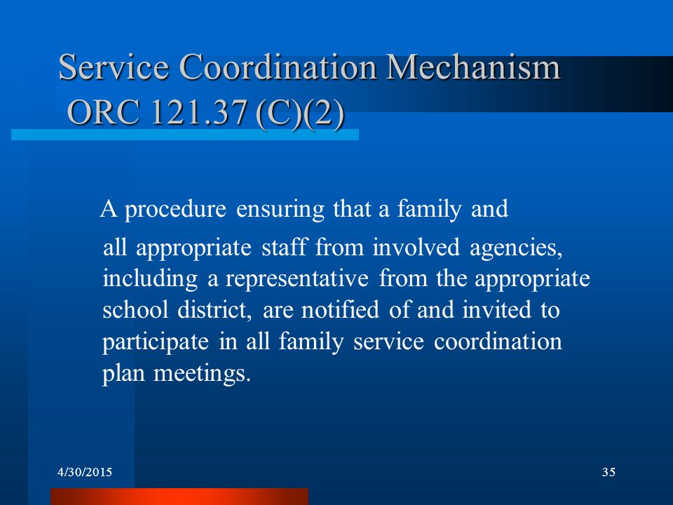 4/30/201535 Service Coordination Mechanism ORC 121.37 (C)(2) A procedure ensuring that a family and all appropriate staff from involved agencies, incl
