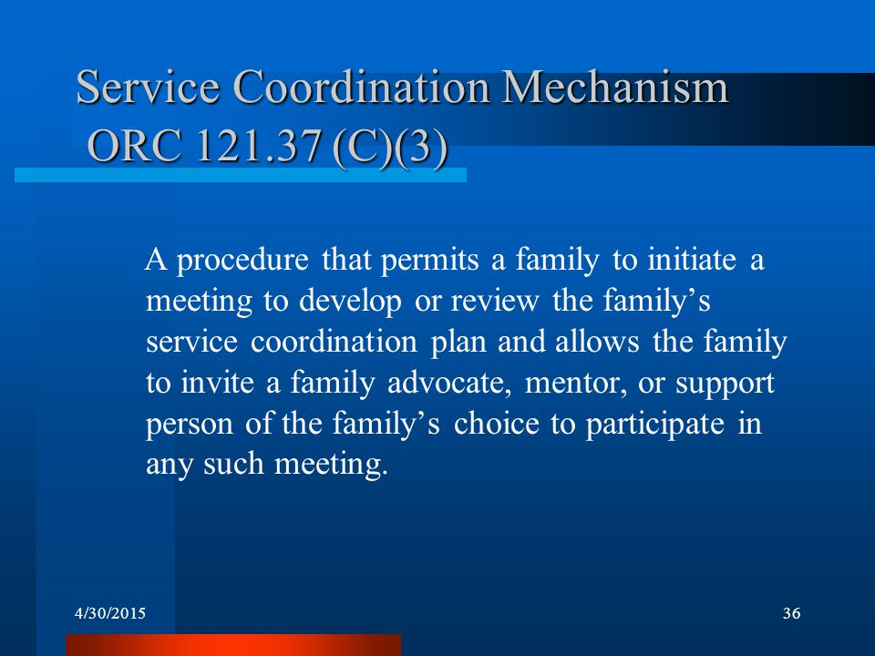 4/30/201536 Service Coordination Mechanism ORC 121.37 (C)(3) A procedure that permits a family to initiate a meeting to develop or review the family's