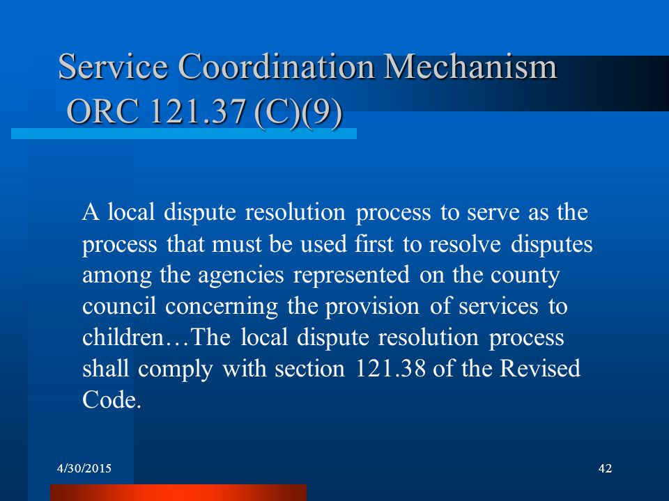 4/30/201542 Service Coordination Mechanism ORC 121.37 (C)(9) A local dispute resolution process to serve as the process that must be used first to res