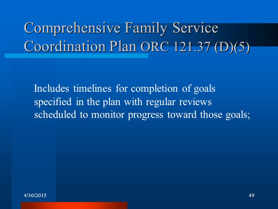 4/30/201549 Comprehensive Family Service Coordination Plan ORC 121.37 (D)(5) Includes timelines for completion of goals specified in the plan with reg