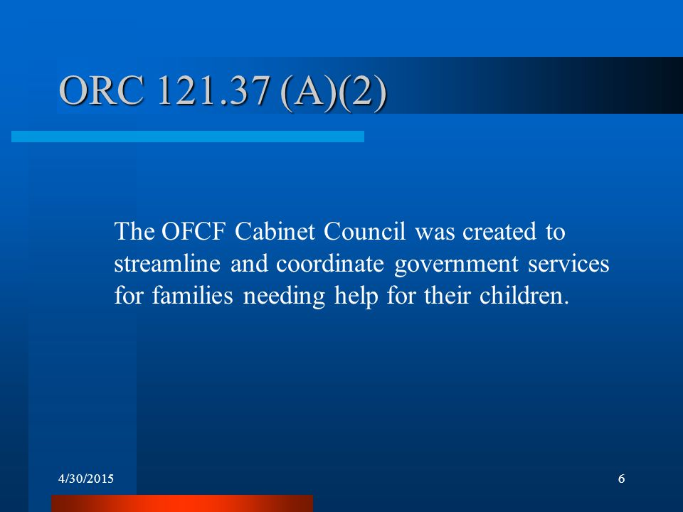 4/30/20156 ORC 121.37 (A)(2) The OFCF Cabinet Council was created to streamline and coordinate government services for families needing help for their