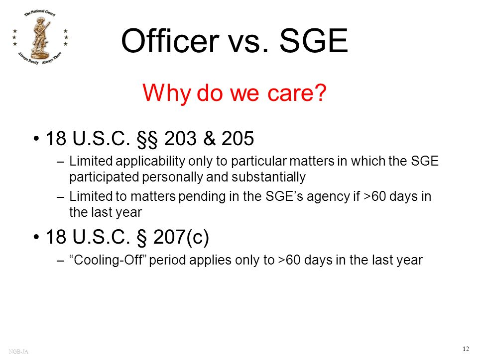 NGB-JA 12 Officer vs. SGE 18 U.S.C. §§ 203 & 205 –Limited applicability only to particular matters in which the SGE participated personally and substa